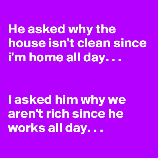 He asked why the house isn't clean since i'm home all day. . .   I asked him why we aren't rich since he works all day. . .
