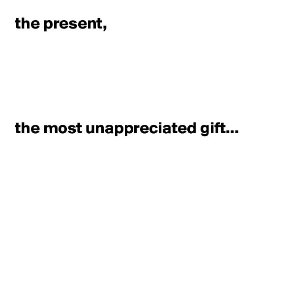 the present,      the most unappreciated gift...