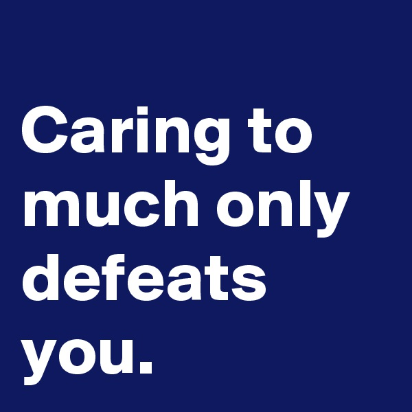 Caring to much only defeats you.