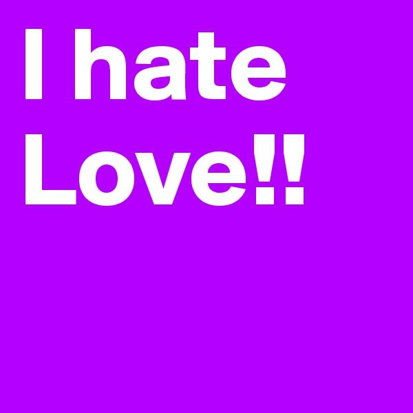 I hate Love!!