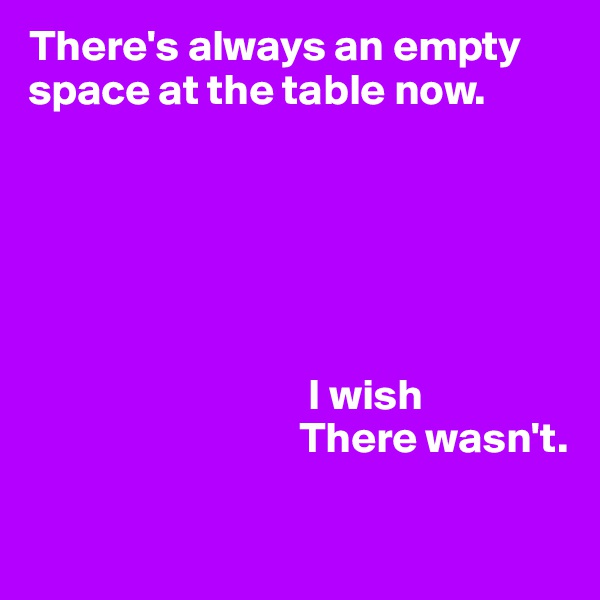 There's always an empty space at the table now.                                       I wish                                There wasn't.