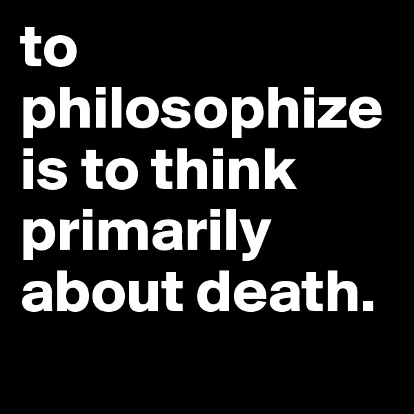 to philosophize is to think primarily about death.
