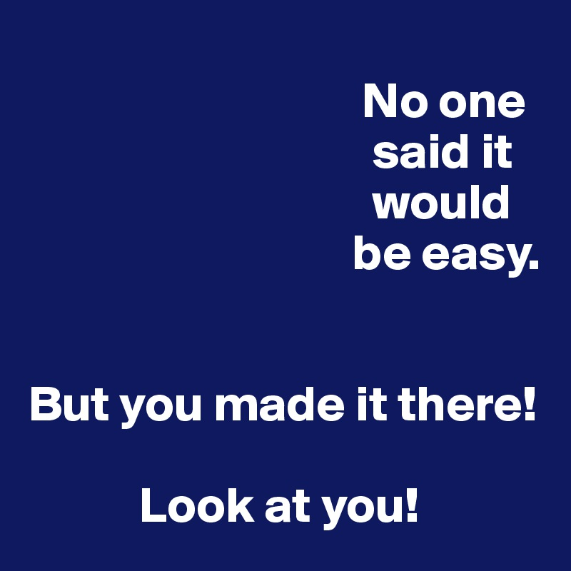 No one                                   said it                                          would                                  be easy.   But you made it there!             Look at you!
