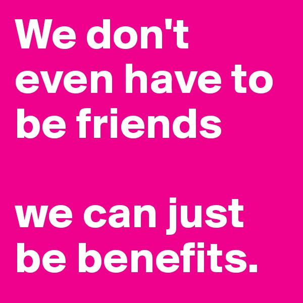We don't even have to be friends   we can just be benefits.