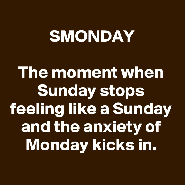 SMONDAY  The moment when Sunday stops feeling like a Sunday and the anxiety of Monday kicks in.