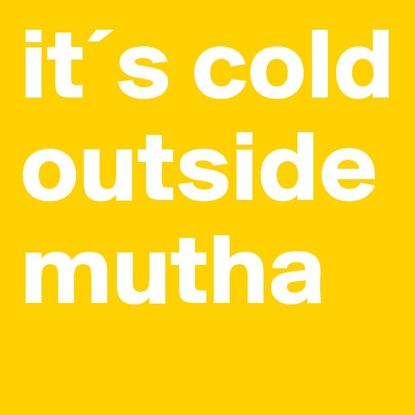 it´s cold outside  mutha