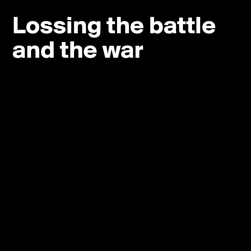 Lossing the battle and the war