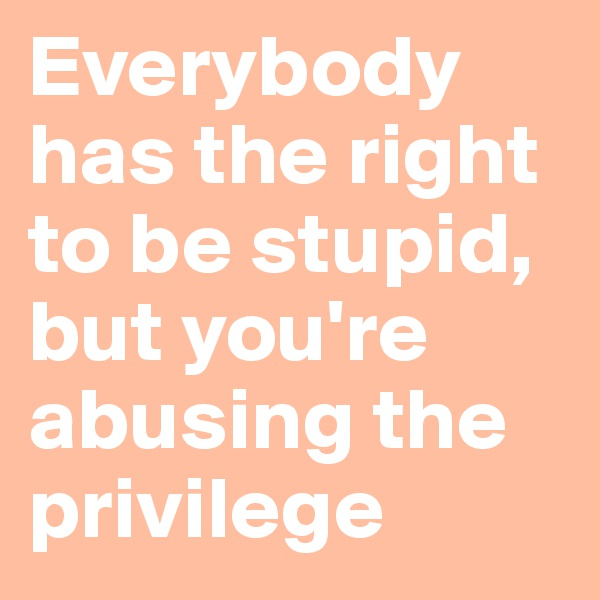 Everybody has the right to be stupid,  but you're  abusing the privilege