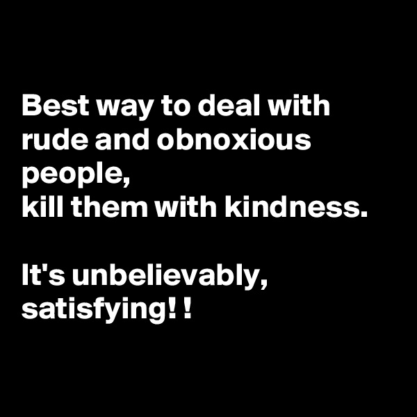 Best way to deal with rude and obnoxious people,  kill them with kindness.   It's unbelievably, satisfying! !