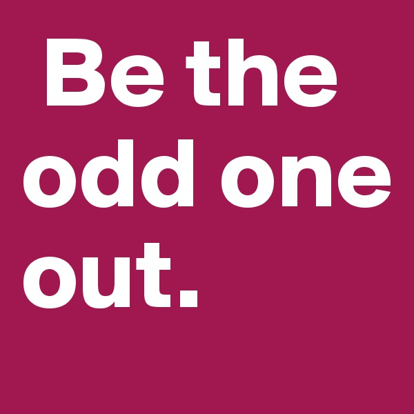 Be the odd one out.
