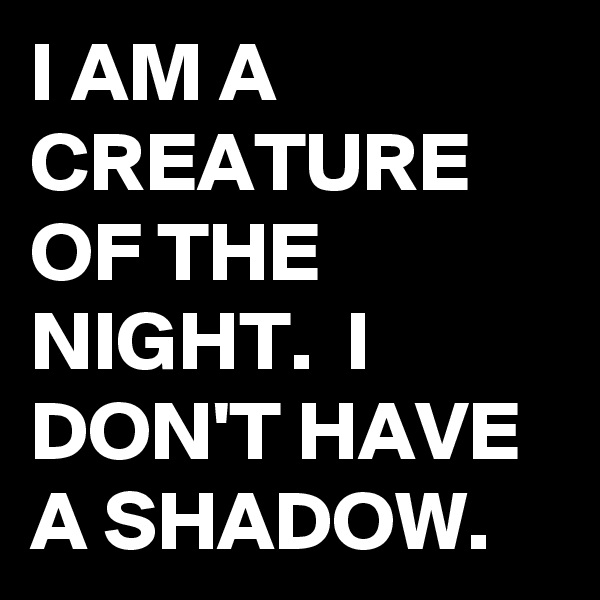 I AM A CREATURE OF THE NIGHT.  I DON'T HAVE A SHADOW.