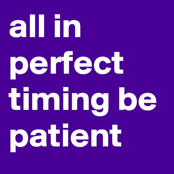 all in perfect timing be patient