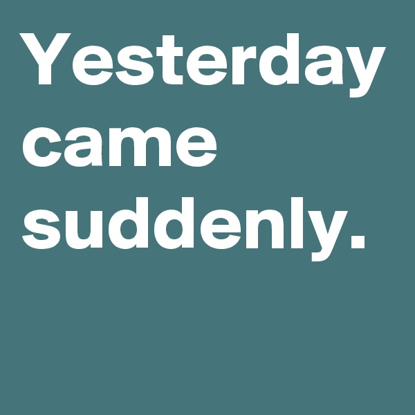 Yesterday came suddenly.