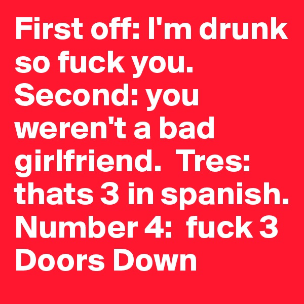 First off: I'm drunk so fuck you.  Second: you weren't a bad girlfriend.  Tres: thats 3 in spanish.  Number 4:  fuck 3 Doors Down