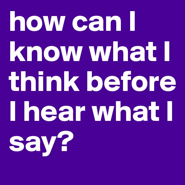 how can I know what I think before I hear what I say?
