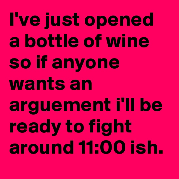 I've just opened a bottle of wine so if anyone wants an arguement i'll be ready to fight around 11:00 ish.