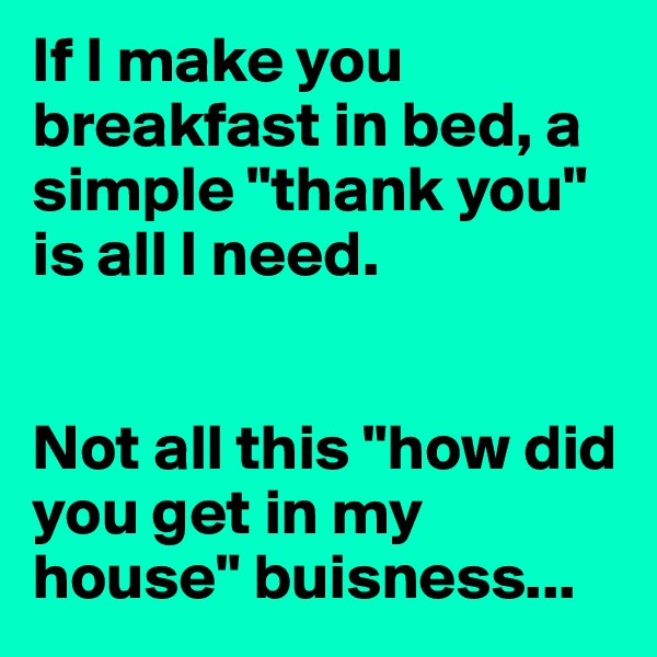"If I make you breakfast in bed, a simple ""thank you"" is all I need.   Not all this ""how did you get in my house"" buisness..."