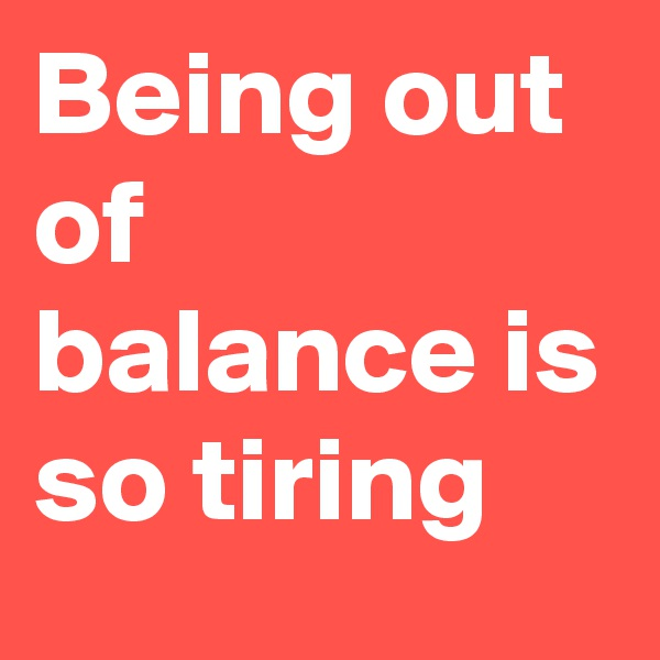 Being out of balance is so tiring