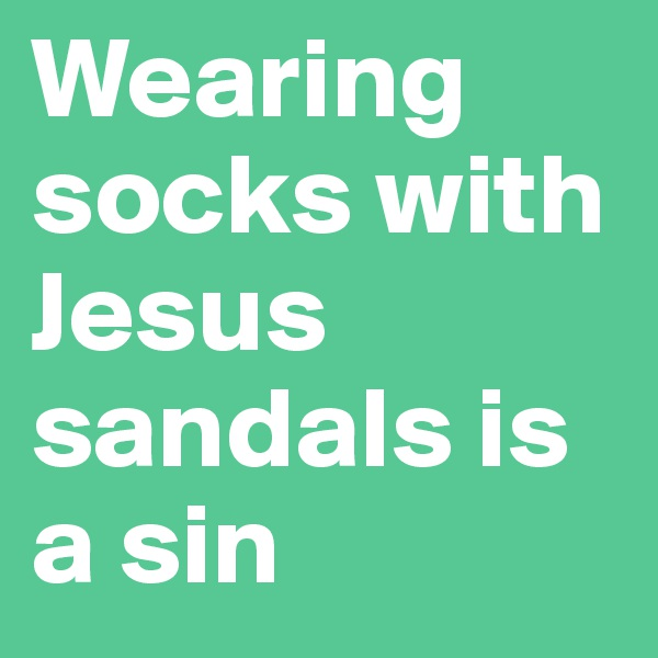 Wearing socks with Jesus sandals is a sin