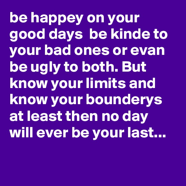 be happey on your good days  be kinde to your bad ones or evan be ugly to both. But know your limits and know your bounderys at least then no day will ever be your last...