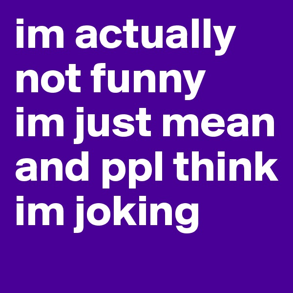im actually not funny im just mean and ppl think im joking