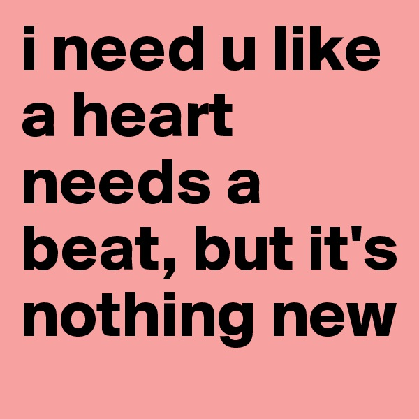 i need u like a heart needs a beat, but it's nothing new