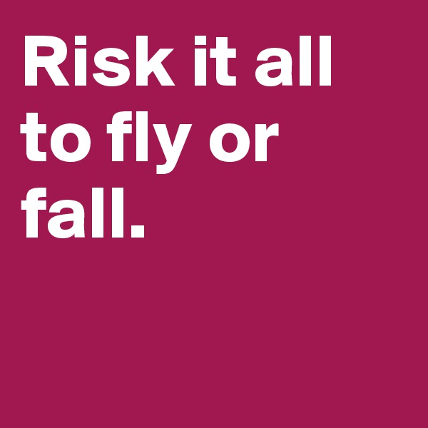 Risk it all to fly or fall.