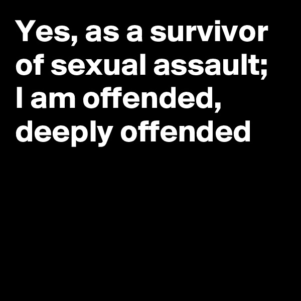 Yes, as a survivor of sexual assault; I am offended, deeply offended