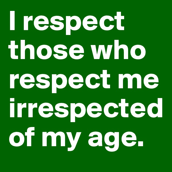 I respect those who respect me irrespected of my age.