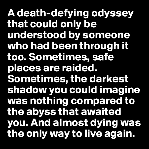 A death-defying odyssey that could only be understood by someone who had been through it too. Sometimes, safe places are raided. Sometimes, the darkest shadow you could imagine was nothing compared to the abyss that awaited you. And almost dying was the only way to live again.