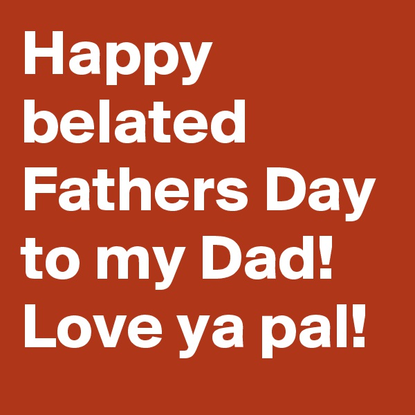 Happy belated Fathers Day to my Dad! Love ya pal!