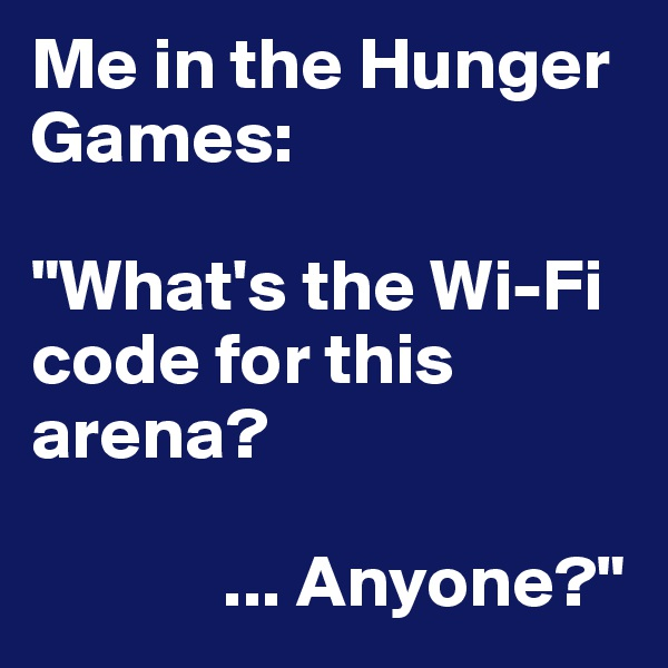 "Me in the Hunger Games:   ""What's the Wi-Fi code for this arena?                ... Anyone?"""