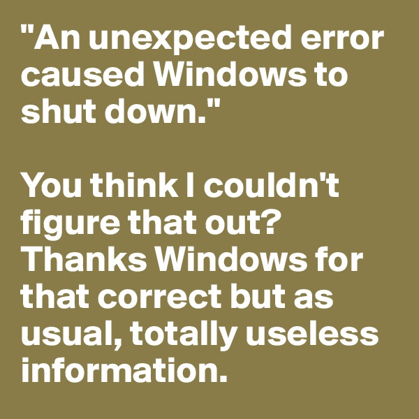 """An unexpected error caused Windows to shut down.""  You think I couldn't figure that out? Thanks Windows for that correct but as usual, totally useless information."