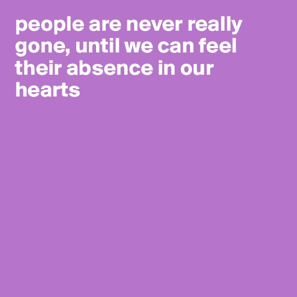 people are never really gone, until we can feel their absence in our hearts