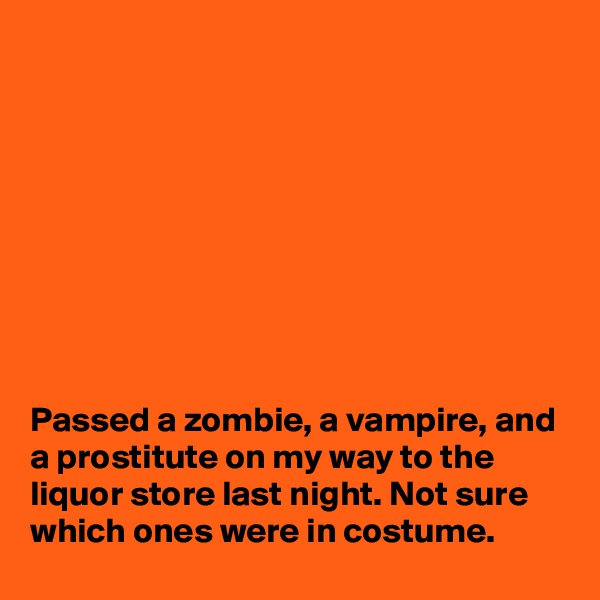 Passed a zombie, a vampire, and a prostitute on my way to the liquor store last night. Not sure which ones were in costume.