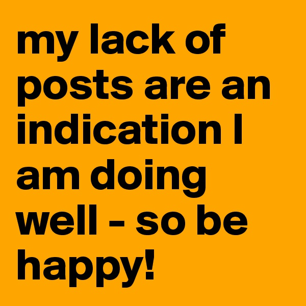 my lack of posts are an indication I am doing well - so be happy!