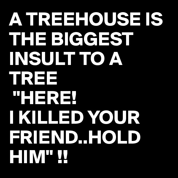 """A TREEHOUSE IS THE BIGGEST INSULT TO A TREE  """"HERE!   I KILLED YOUR FRIEND..HOLD HIM"""" !!"""