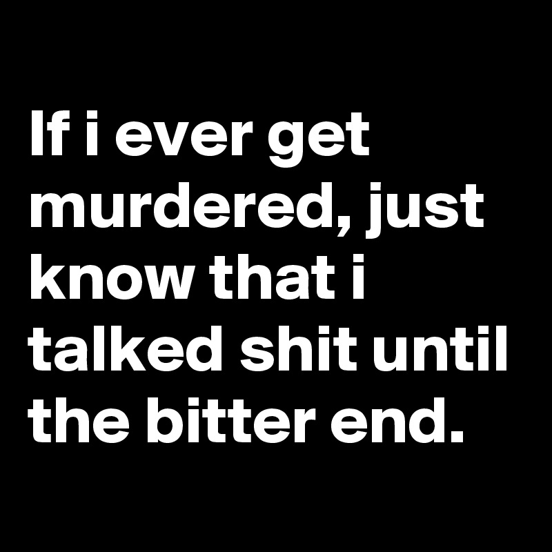 If i ever get murdered, just know that i talked shit until the bitter end.