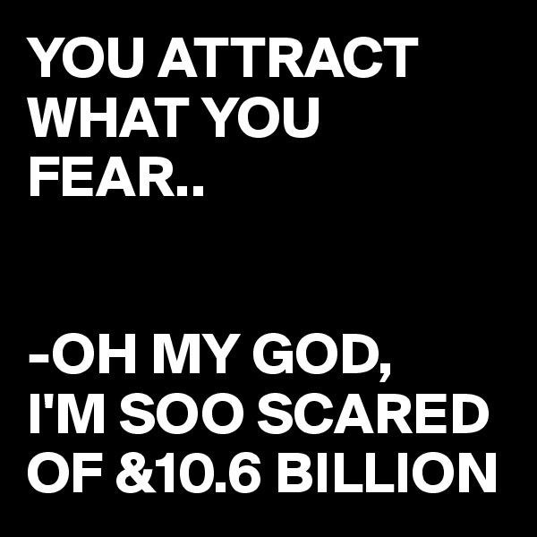 YOU ATTRACT WHAT YOU FEAR..   -OH MY GOD, I'M SOO SCARED OF &10.6 BILLION