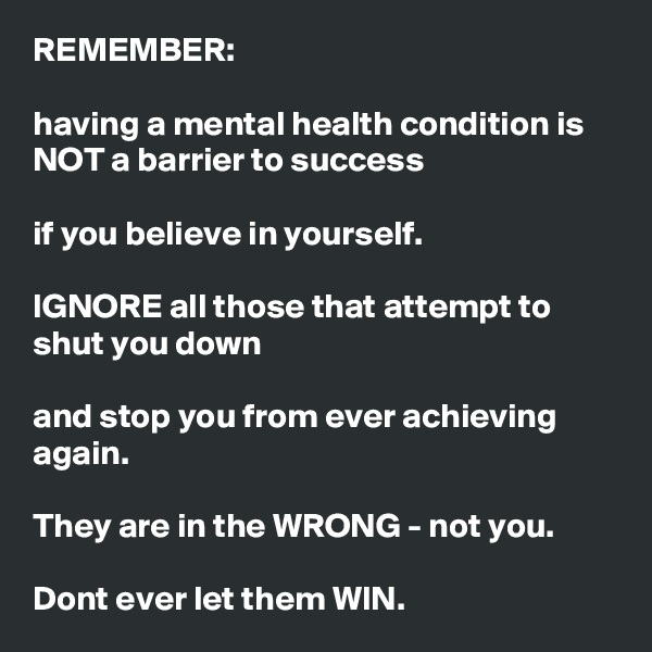 REMEMBER:  having a mental health condition is NOT a barrier to success  if you believe in yourself.  IGNORE all those that attempt to shut you down  and stop you from ever achieving again.   They are in the WRONG - not you.  Dont ever let them WIN.