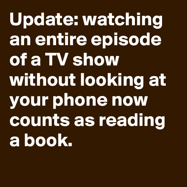 Update: watching an entire episode of a TV show without looking at your phone now counts as reading a book.