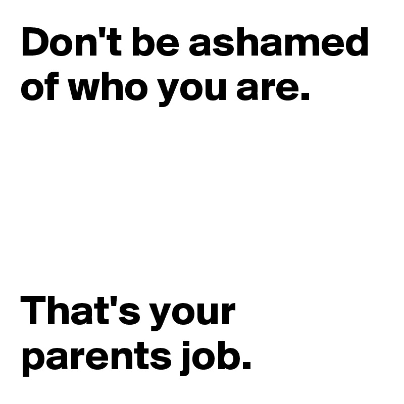Don't be ashamed of who you are.      That's your parents job.