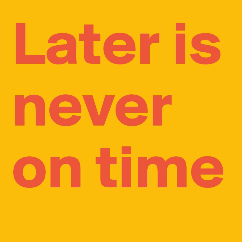 Later is never on time