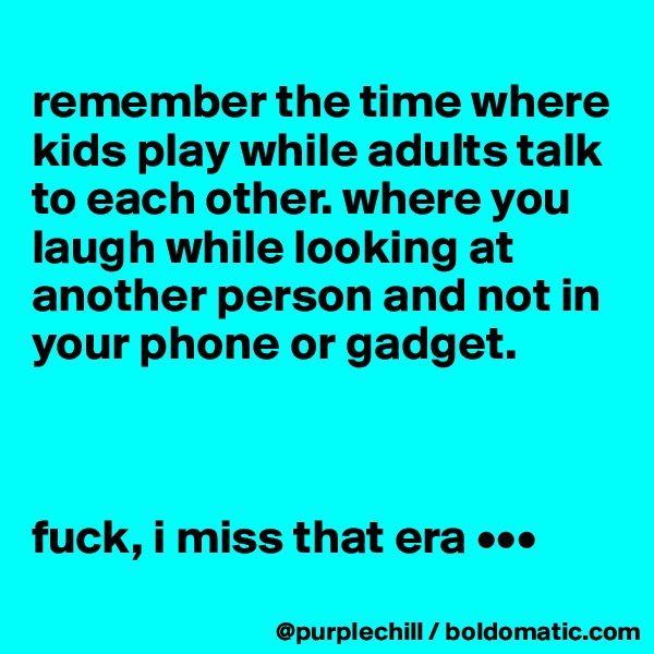 remember the time where kids play while adults talk to each other. where you laugh while looking at another person and not in your phone or gadget.    fuck, i miss that era •••