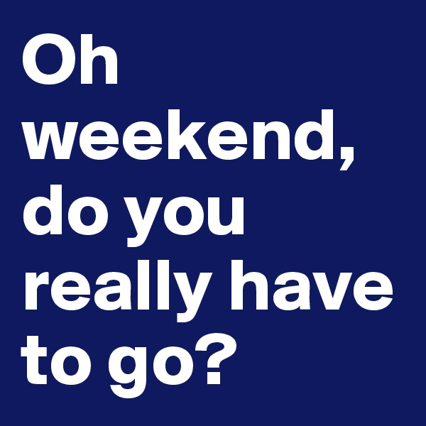 Oh weekend, do you really have to go?