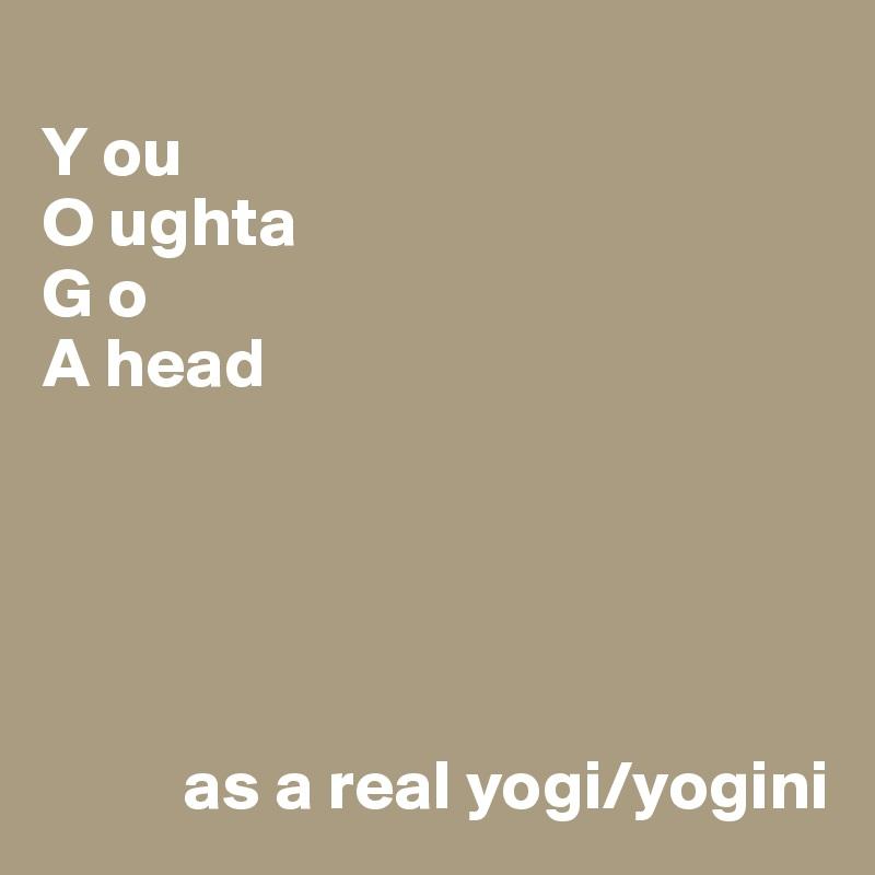 Y ou O ughta G o A head                as a real yogi/yogini