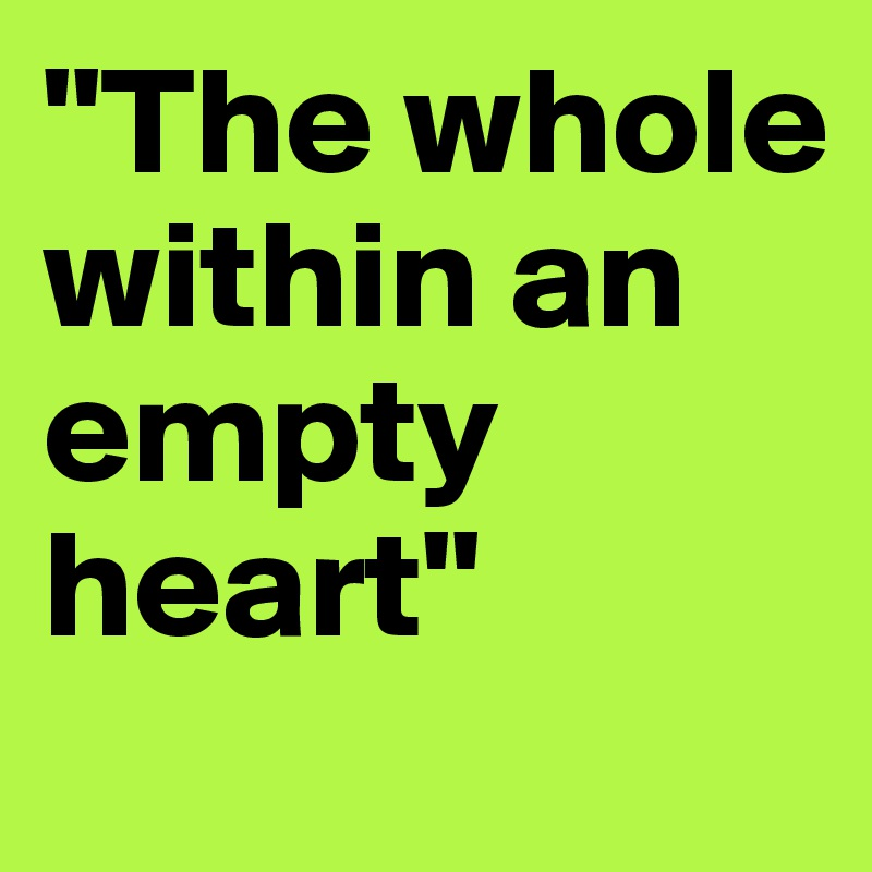 """The whole within an empty heart"""