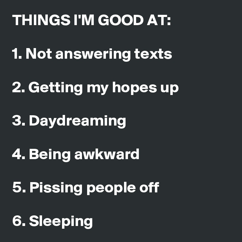 THINGS I'M GOOD AT:  1. Not answering texts  2. Getting my hopes up   3. Daydreaming   4. Being awkward   5. Pissing people off  6. Sleeping