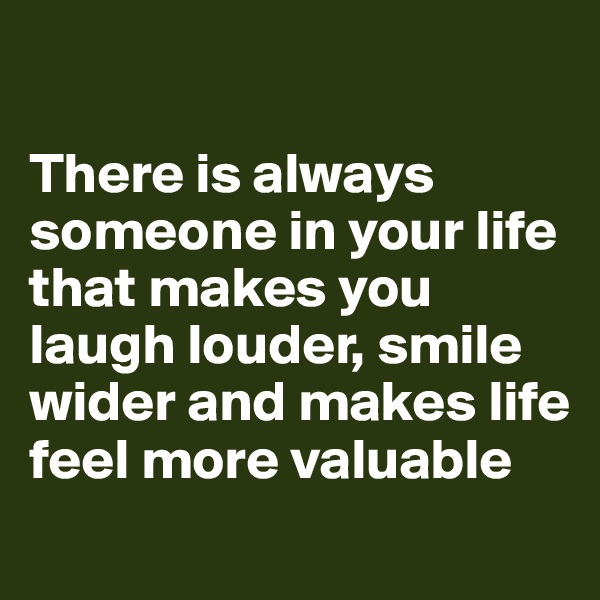 There is always someone in your life that makes you laugh louder, smile wider and makes life feel more valuable