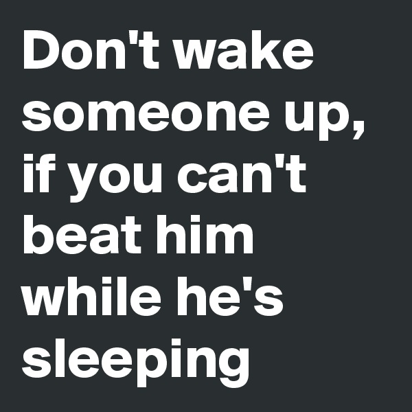 Don't wake someone up, if you can't beat him while he's sleeping